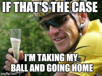 LanceArmstrong | IF THAT'S THE CASE I'M TAKING MY BALL AND GOING HOME | image tagged in lancearmstrong | made w/ Imgflip meme maker