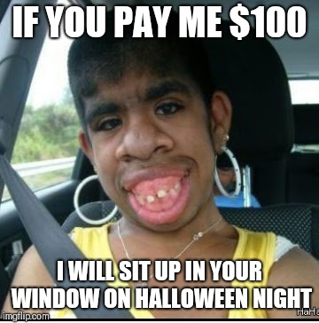 ugly girl | IF YOU PAY ME $100 I WILL SIT UP IN YOUR WINDOW ON HALLOWEEN NIGHT | image tagged in ugly girl | made w/ Imgflip meme maker