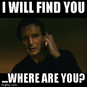 Where Are You |  I WILL FIND YOU; ...WHERE ARE YOU? | image tagged in memes,liam neeson taken | made w/ Imgflip meme maker