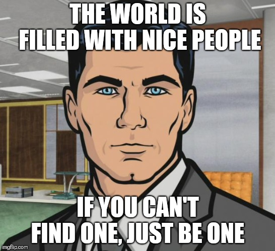 Archer |  THE WORLD IS FILLED WITH NICE PEOPLE; IF YOU CAN'T FIND ONE, JUST BE ONE | image tagged in memes,archer | made w/ Imgflip meme maker