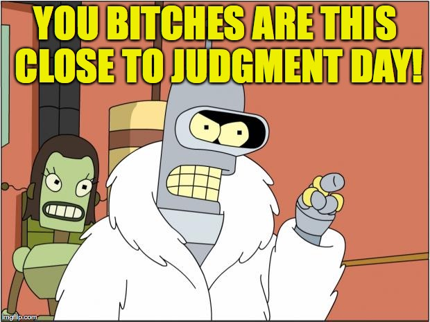 Bender Meme | YOU B**CHES ARE THIS CLOSE TO JUDGMENT DAY! | image tagged in memes,bender | made w/ Imgflip meme maker
