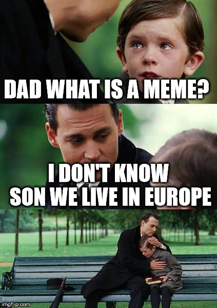 Finding Neverland | DAD WHAT IS A MEME? I DON'T KNOW SON WE LIVE IN EUROPE | image tagged in memes,finding neverland | made w/ Imgflip meme maker