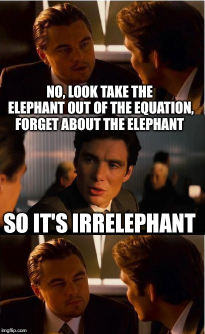 Idiocy... The elephant in the room. | NO, LOOK TAKE THE ELEPHANT OUT OF THE EQUATION, FORGET ABOUT THE ELEPHANT SO IT'S IRRELEPHANT | image tagged in memes,inception | made w/ Imgflip meme maker