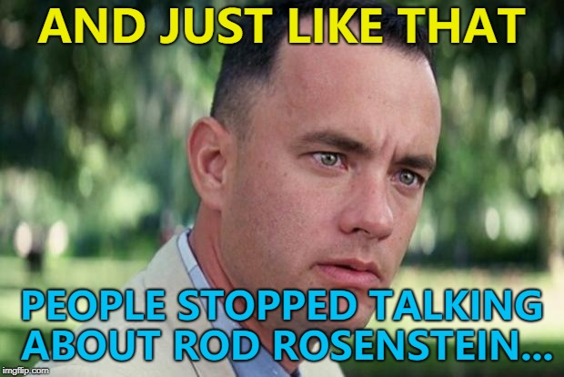Give it time... | AND JUST LIKE THAT PEOPLE STOPPED TALKING ABOUT ROD ROSENSTEIN... | image tagged in forrest gump,memes,rod rosenstein,politics,brett kavanaugh | made w/ Imgflip meme maker