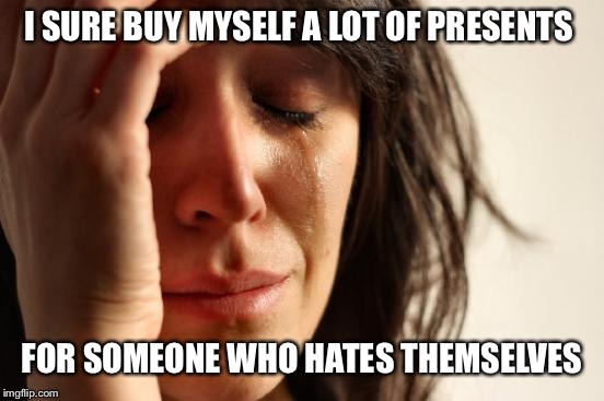 First World Problems Meme | I SURE BUY MYSELF A LOT OF PRESENTS FOR SOMEONE WHO HATES THEMSELVES | image tagged in memes,first world problems | made w/ Imgflip meme maker