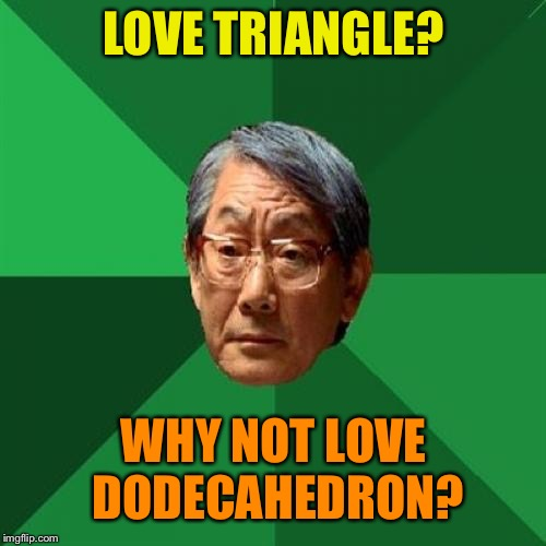 High Expectations Asian Father Meme | LOVE TRIANGLE? WHY NOT LOVE DODECAHEDRON? | image tagged in memes,high expectations asian father | made w/ Imgflip meme maker