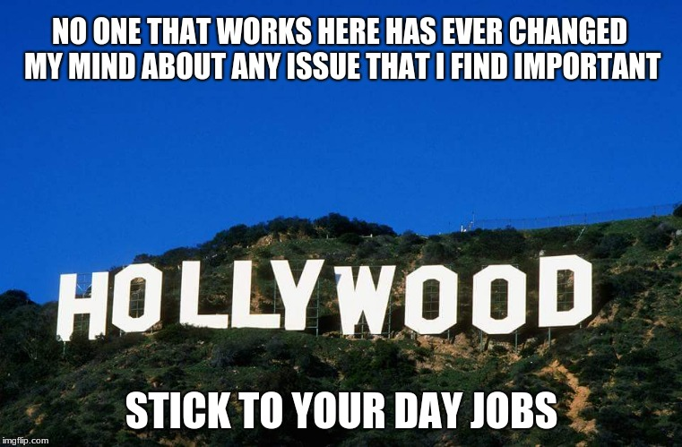 Scumbag Hollywood | NO ONE THAT WORKS HERE HAS EVER CHANGED MY MIND ABOUT ANY ISSUE THAT I FIND IMPORTANT STICK TO YOUR DAY JOBS | image tagged in scumbag hollywood | made w/ Imgflip meme maker