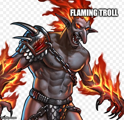 FLAMING TROLL | made w/ Imgflip meme maker