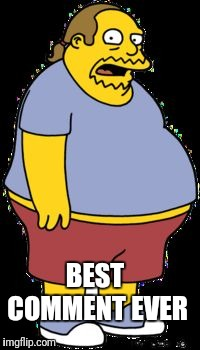 Comic book guy | BEST COMMENT EVER | image tagged in comic book guy | made w/ Imgflip meme maker