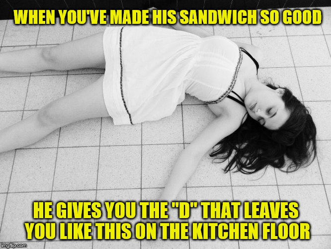 "A Last Day Revival Meme for Dirty Meme Week, Sep. 24 - Sep. 30, a Socrates event. | WHEN YOU'VE MADE HIS SANDWICH SO GOOD HE GIVES YOU THE ""D"" THAT LEAVES YOU LIKE THIS ON THE KITCHEN FLOOR 