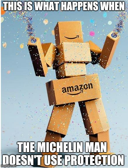 amazon box man | THIS IS WHAT HAPPENS WHEN THE MICHELIN MAN DOESN'T USE PROTECTION | image tagged in amazon box man | made w/ Imgflip meme maker