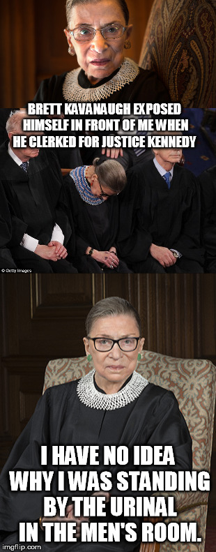 Kavanaugh exposed | BRETT KAVANAUGH EXPOSED HIMSELF IN FRONT OF ME WHEN HE CLERKED FOR JUSTICE KENNEDY I HAVE NO IDEA WHY I WAS STANDING BY THE URINAL IN THE ME | image tagged in ruth bader ginsburg | made w/ Imgflip meme maker