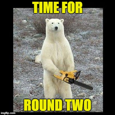 Chainsaw Bear Meme | TIME FOR ROUND TWO | image tagged in memes,chainsaw bear | made w/ Imgflip meme maker