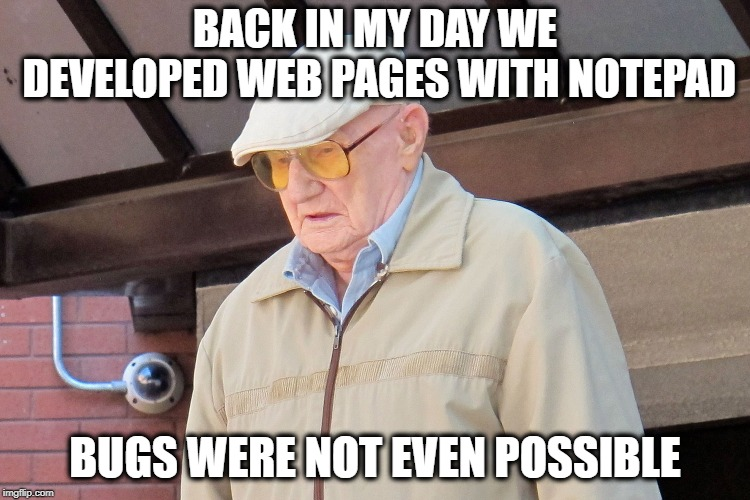 Old Man | BACK IN MY DAY WE DEVELOPED WEB PAGES WITH NOTEPAD BUGS WERE NOT EVEN POSSIBLE | image tagged in old man | made w/ Imgflip meme maker