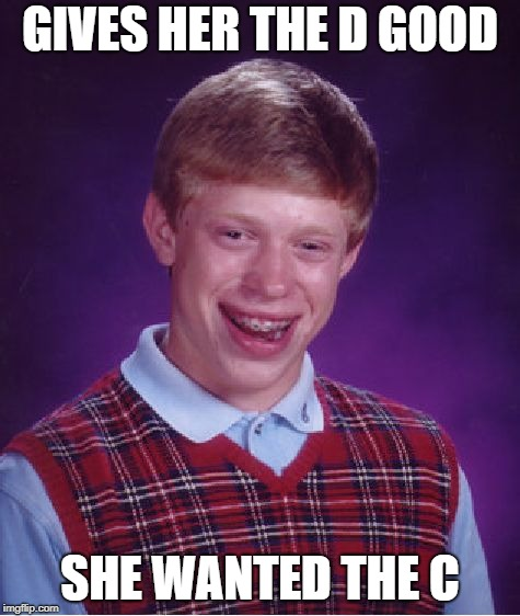 Bad Luck Brian Meme | GIVES HER THE D GOOD SHE WANTED THE C | image tagged in memes,bad luck brian | made w/ Imgflip meme maker