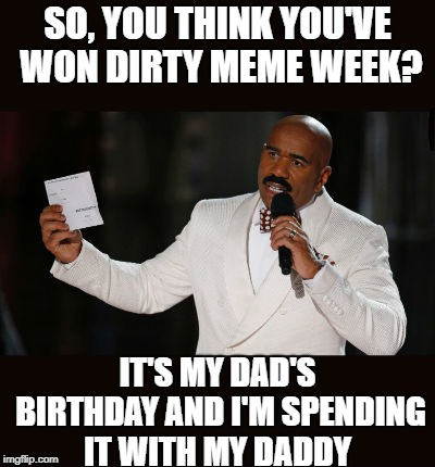 Wrong Answer Steve Harvey (Dirty Meme Week) | SO, YOU THINK YOU'VE WON DIRTY MEME WEEK? IT'S MY DAD'S BIRTHDAY AND I'M SPENDING IT WITH MY DADDY | image tagged in wrong answer steve harvey,dirty meme week | made w/ Imgflip meme maker