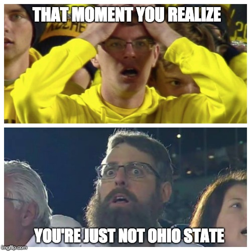 Buckeye Nation | THAT MOMENT YOU REALIZE YOU'RE JUST NOT OHIO STATE | image tagged in ohio state,penn state,michigan,ohio state buckeyes,reactions,college football | made w/ Imgflip meme maker