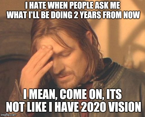 What will YOU be doing? | I HATE WHEN PEOPLE ASK ME WHAT I'LL BE DOING 2 YEARS FROM NOW I MEAN, COME ON, ITS NOT LIKE I HAVE 2020 VISION | image tagged in memes,frustrated boromir,2020,ilikepie314159265358979 | made w/ Imgflip meme maker