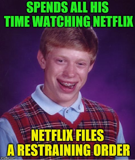 I guess I need to set a cap for myself. | SPENDS ALL HIS TIME WATCHING NETFLIX NETFLIX FILES A RESTRAINING ORDER | image tagged in memes,bad luck brian,netflix,stalker,restraining order | made w/ Imgflip meme maker