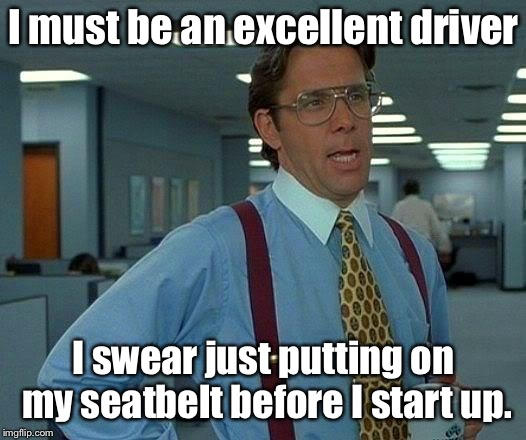 That Would Be Great Meme | I must be an excellent driver I swear just putting on my seatbelt before I start up. | image tagged in memes,that would be great | made w/ Imgflip meme maker
