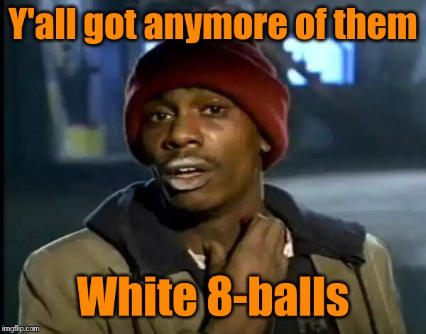 Y'all Got Any More Of That Meme | Y'all got anymore of them White 8-balls | image tagged in memes,y'all got any more of that | made w/ Imgflip meme maker