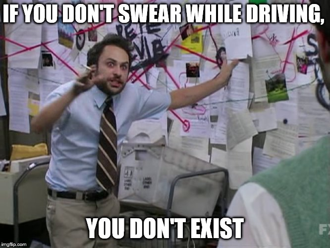Charlie Conspiracy (Always Sunny in Philidelphia) | IF YOU DON'T SWEAR WHILE DRIVING, YOU DON'T EXIST | image tagged in charlie conspiracy always sunny in philidelphia | made w/ Imgflip meme maker