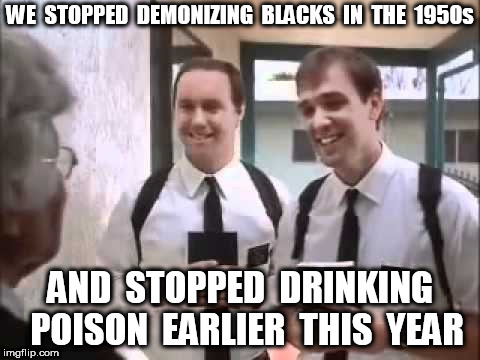 Mormons at Door | WE  STOPPED  DEMONIZING  BLACKS  IN  THE  1950s AND  STOPPED  DRINKING  POISON  EARLIER  THIS  YEAR | image tagged in mormons at door | made w/ Imgflip meme maker