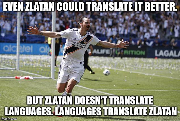 Zlatan Ibrahimovic | EVEN ZLATAN COULD TRANSLATE IT BETTER. BUT ZLATAN DOESN'T TRANSLATE LANGUAGES. LANGUAGES TRANSLATE ZLATAN | image tagged in zlatan ibrahimovic | made w/ Imgflip meme maker