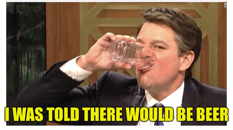 Brett Kavanaugh | I WAS TOLD THERE WOULD BE BEER | image tagged in brett kavanaugh,memes,matt damon,snl | made w/ Imgflip meme maker