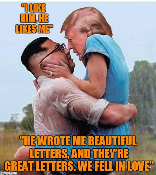 "drumpf love | ""I LIKE HIM, HE LIKES ME"" ""HE WROTE ME BEAUTIFUL LETTERS, AND THEY'RE GREAT LETTERS. WE FELL IN LOVE"" 