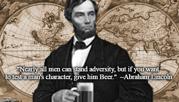 "Beer builds character. | ""Nearly all men can stand adversity, but if you want to test a man's character, give him Beer.""  ~Abraham Lincoln 