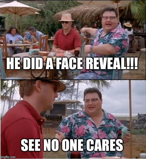See Nobody Cares Meme | HE DID A FACE REVEAL!!! SEE NO ONE CARES | image tagged in memes,see nobody cares | made w/ Imgflip meme maker
