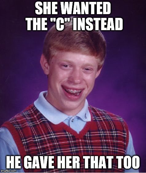 "Bad Luck Brian Meme | SHE WANTED THE ""C"" INSTEAD HE GAVE HER THAT TOO 