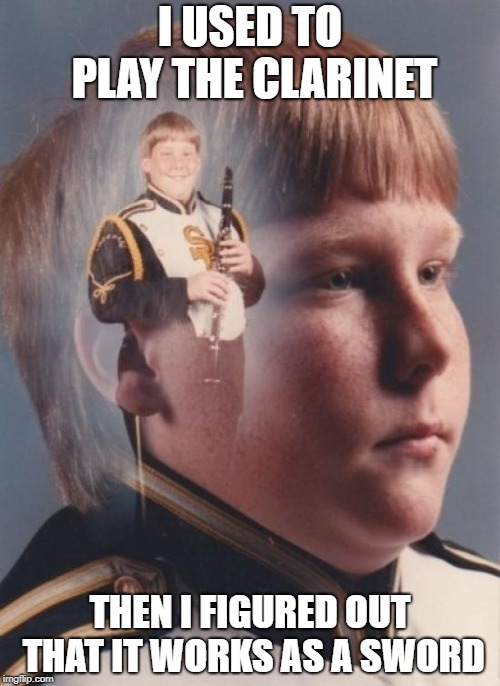 ptsd clar--sword boy | I USED TO PLAY THE CLARINET THEN I FIGURED OUT THAT IT WORKS AS A SWORD | image tagged in memes,ptsd clarinet boy | made w/ Imgflip meme maker