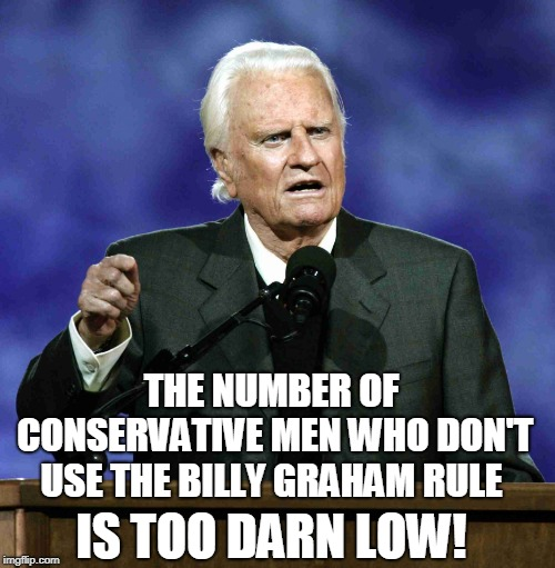 Billy Graham | THE NUMBER OF CONSERVATIVE MEN WHO DON'T USE THE BILLY GRAHAM RULE IS TOO DARN LOW! | image tagged in billy graham | made w/ Imgflip meme maker