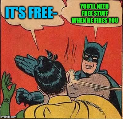 Batman Slapping Robin Meme | IT'S FREE- YOU'LL NEED FREE STUFF WHEN HE FIRES YOU | image tagged in memes,batman slapping robin | made w/ Imgflip meme maker