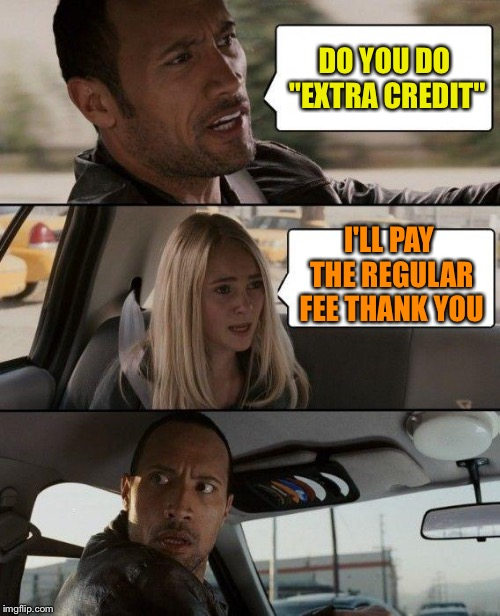 "The Rock Driving Meme | DO YOU DO ""EXTRA CREDIT"" I'LL PAY THE REGULAR FEE THANK YOU 