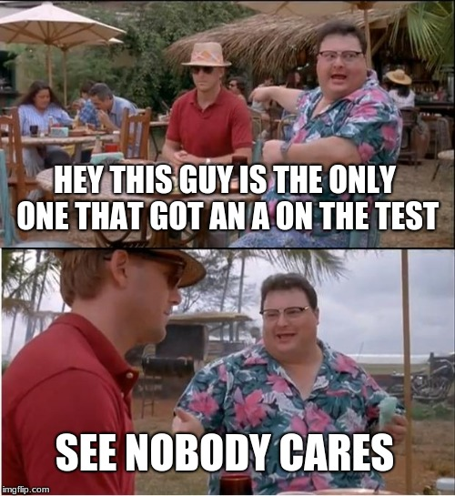 See Nobody Cares Meme | HEY THIS GUY IS THE ONLY ONE THAT GOT AN A ON THE TEST SEE NOBODY CARES | image tagged in memes,see nobody cares | made w/ Imgflip meme maker