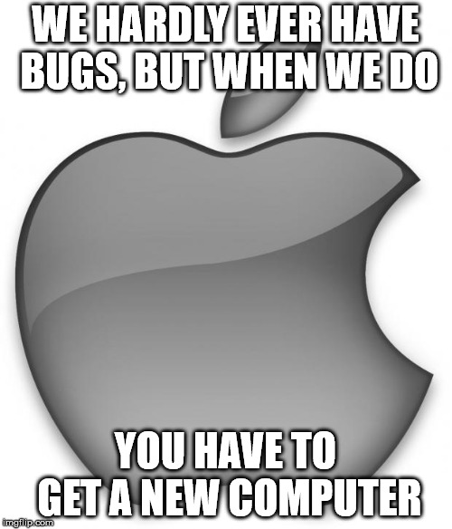 Apple | WE HARDLY EVER HAVE BUGS, BUT WHEN WE DO YOU HAVE TO GET A NEW COMPUTER | image tagged in apple | made w/ Imgflip meme maker