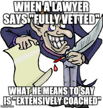 "Sign in blood | WHEN A LAWYER SAYS ""FULLY VETTED"" WHAT HE MEANS TO SAY IS ""EXTENSIVELY COACHED"" 