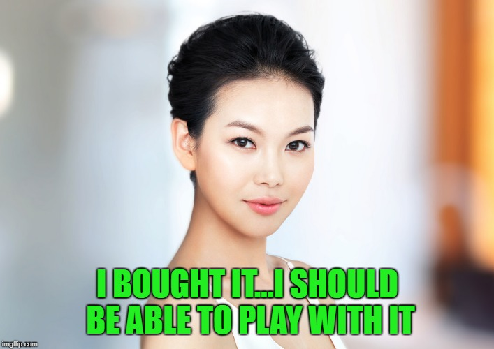 I BOUGHT IT...I SHOULD BE ABLE TO PLAY WITH IT | made w/ Imgflip meme maker