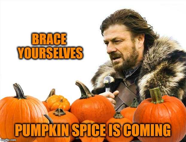 BRACE YOURSELVES PUMPKIN SPICE IS COMING | image tagged in brace yourselves,pumpkin,pumpkin spice,october,coffee,ice cream | made w/ Imgflip meme maker