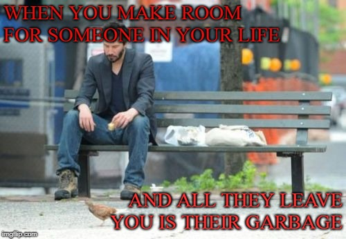 Sad Keanu | WHEN YOU MAKE ROOM FOR SOMEONE IN YOUR LIFE AND ALL THEY LEAVE YOU IS THEIR GARBAGE | image tagged in memes,sad keanu | made w/ Imgflip meme maker