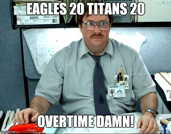 I Was Told There Would Be | EAGLES 20 TITANS 20 OVERTIME DAMN! | image tagged in memes,i was told there would be | made w/ Imgflip meme maker