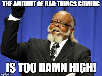 Too Damn High Meme | THE AMOUNT OF BAD THINGS COMING IS TOO DAMN HIGH! | image tagged in memes,too damn high | made w/ Imgflip meme maker