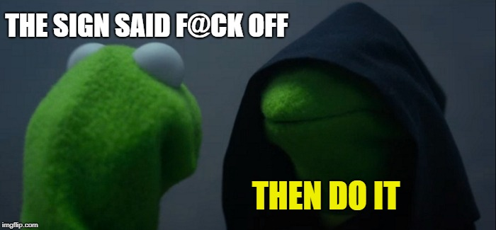Evil Kermit Meme | THE SIGN SAID F@CK OFF THEN DO IT | image tagged in memes,evil kermit | made w/ Imgflip meme maker