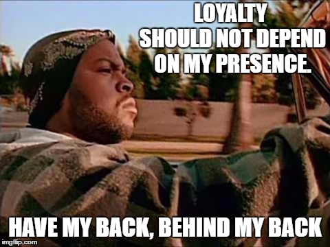 Today Was A Good Day | LOYALTY SHOULD NOT DEPEND ON MY PRESENCE. HAVE MY BACK, BEHIND MY BACK | image tagged in memes,today was a good day,loyalty,random | made w/ Imgflip meme maker