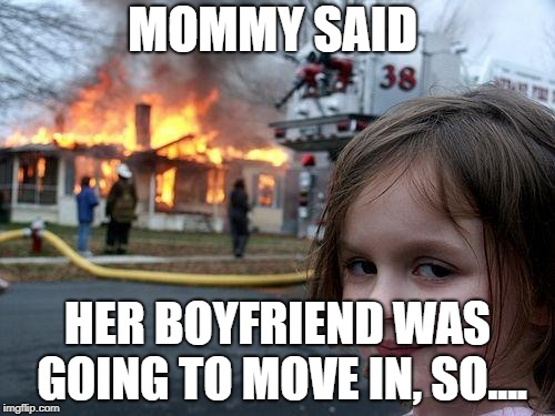 Disaster Girl Meme | MOMMY SAID HER BOYFRIEND WAS GOING TO MOVE IN, SO.... | image tagged in memes,disaster girl | made w/ Imgflip meme maker