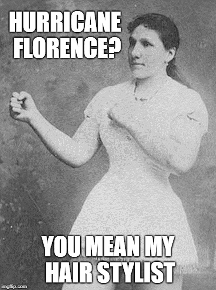 overly manly woman | HURRICANE FLORENCE? YOU MEAN MY HAIR STYLIST | image tagged in overly manly woman | made w/ Imgflip meme maker