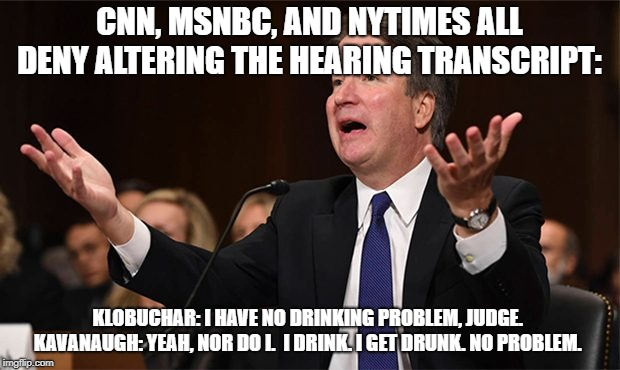KavTranscript | CNN, MSNBC, AND NYTIMES ALL DENY ALTERING THE HEARING TRANSCRIPT: KLOBUCHAR: I HAVE NO DRINKING PROBLEM, JUDGE.  KAVANAUGH: YEAH, NOR DO I.  | image tagged in brett kavanaugh | made w/ Imgflip meme maker